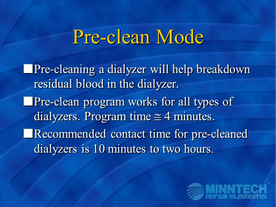 Pre-clean Mode nPre-cleaning a dialyzer will help breakdown residual blood in the dialyzer. nPre-clean program works for all types of dialyzers. Progr