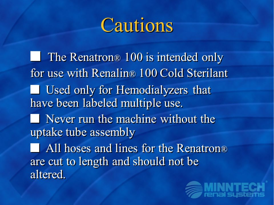 Cautions n The Renatron ® 100 is intended only for use with Renalin ® 100 Cold Sterilant n Used only for Hemodialyzers that have been labeled multiple