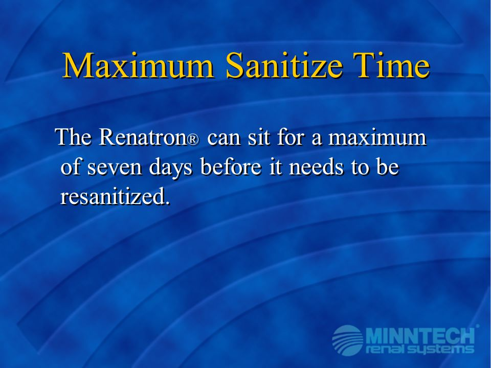 Maximum Sanitize Time The Renatron ® can sit for a maximum of seven days before it needs to be resanitized.