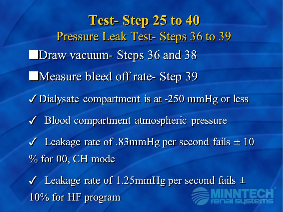 Test- Step 25 to 40 Pressure Leak Test- Steps 36 to 39 nDraw vacuum- Steps 36 and 38 nMeasure bleed off rate- Step 39 3Dialysate compartment is at -25