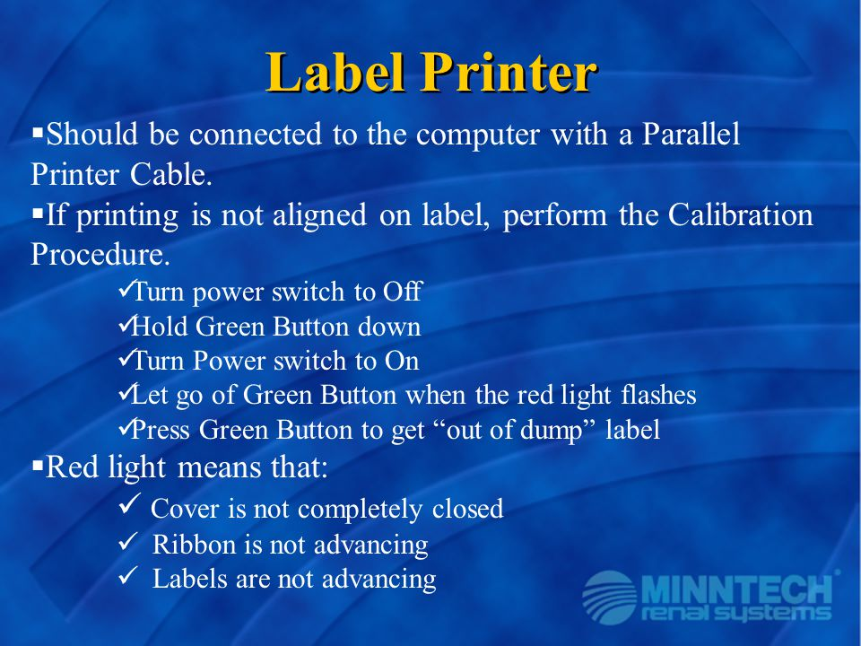 Label Printer  Should be connected to the computer with a Parallel Printer Cable.  If printing is not aligned on label, perform the Calibration Proc
