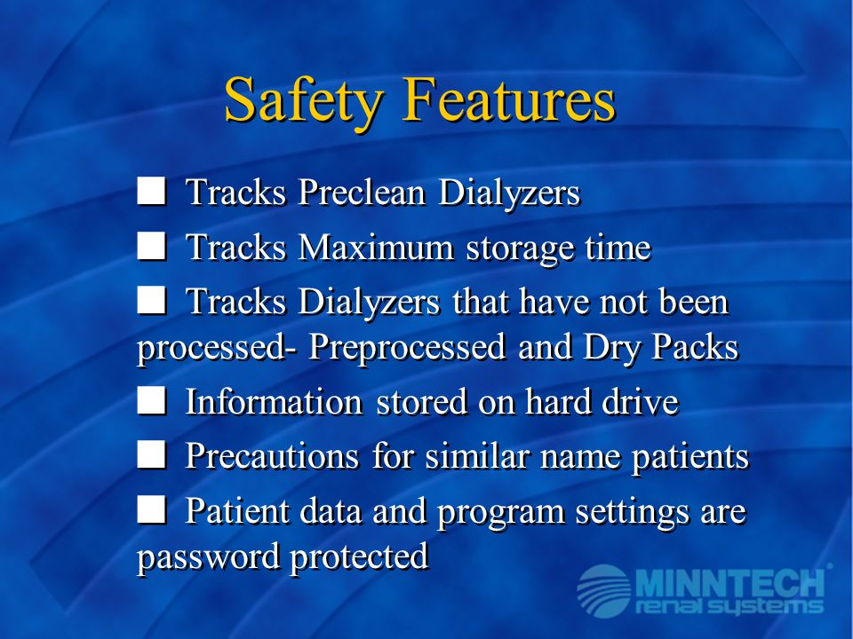 Safety Features n Tracks Preclean Dialyzers n Tracks Maximum storage time n Tracks Dialyzers that have not been processed- Preprocessed and Dry Packs