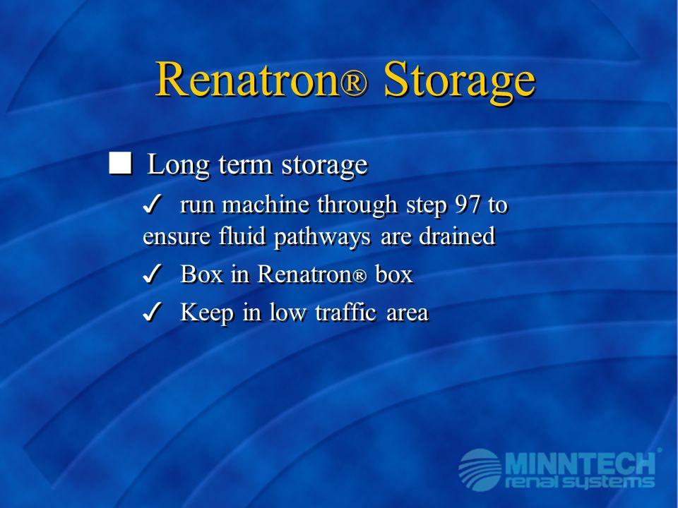 Renatron ® Storage n Long term storage 3 run machine through step 97 to ensure fluid pathways are drained 3 Box in Renatron ® box 3 Keep in low traffi