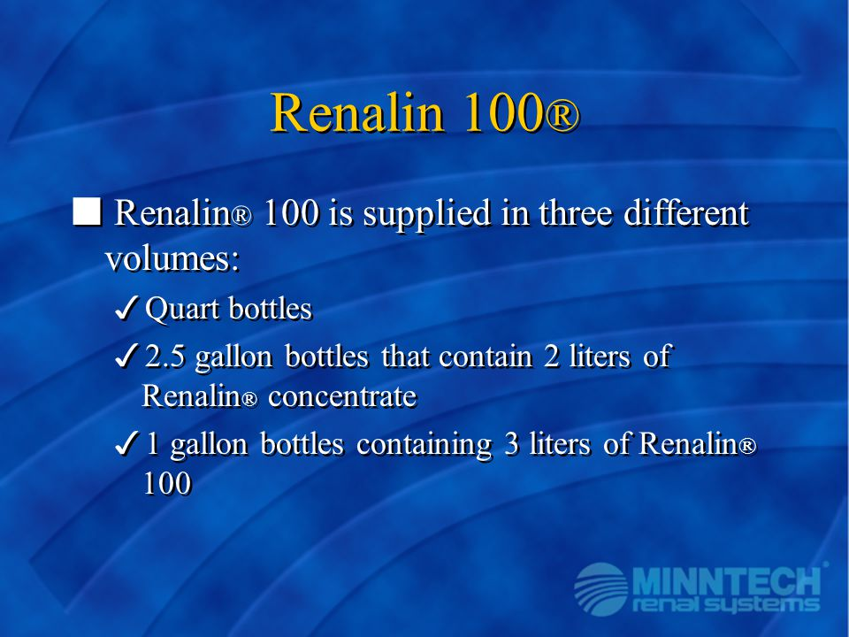 Renalin 100 ® n Renalin ® 100 is supplied in three different volumes: 3Quart bottles 32.5 gallon bottles that contain 2 liters of Renalin ® concentrat