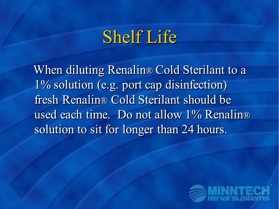 Shelf Life When diluting Renalin ® Cold Sterilant to a 1% solution (e.g. port cap disinfection) fresh Renalin ® Cold Sterilant should be used each tim