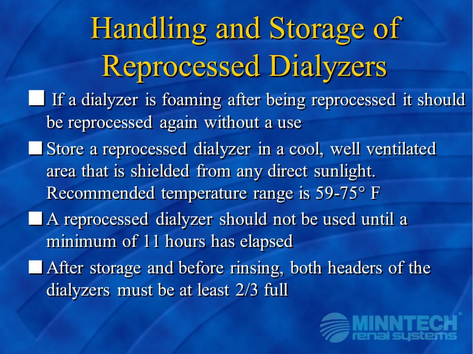 Handling and Storage of Reprocessed Dialyzers n If a dialyzer is foaming after being reprocessed it should be reprocessed again without a use nStore a