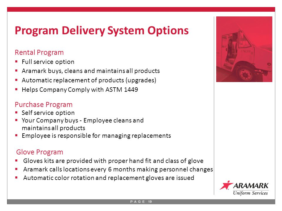 P A G E 19 Rental Program  Full service option  Aramark buys, cleans and maintains all products  Automatic replacement of products (upgrades)  Helps Company Comply with ASTM 1449 Purchase Program  Self service option  Your Company buys - Employee cleans and maintains all products  Employee is responsible for managing replacements Glove Program  Gloves kits are provided with proper hand fit and class of glove  Aramark calls locations every 6 months making personnel changes  Automatic color rotation and replacement gloves are issued Program Delivery System Options