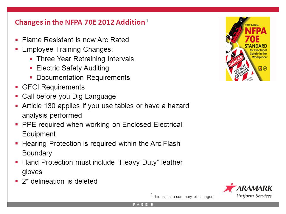 P A G E 5 Changes in the NFPA 70E 2012 Addition  Flame Resistant is now Arc Rated  Employee Training Changes:  Three Year Retraining intervals  Electric Safety Auditing  Documentation Requirements  GFCI Requirements  Call before you Dig Language  Article 130 applies if you use tables or have a hazard analysis performed  PPE required when working on Enclosed Electrical Equipment  Hearing Protection is required within the Arc Flash Boundary  Hand Protection must include Heavy Duty leather gloves  2* delineation is deleted 1 1 This is just a summary of changes