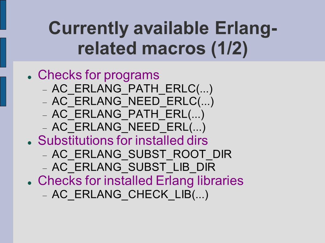 Currently available Erlang- related macros (1/2) Checks for programs  AC_ERLANG_PATH_ERLC(...)  AC_ERLANG_NEED_ERLC(...)  AC_ERLANG_PATH_ERL(...) 