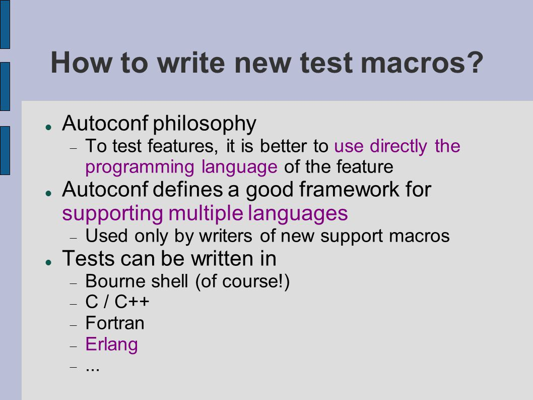 How to write new test macros? Autoconf philosophy  To test features, it is better to use directly the programming language of the feature Autoconf de