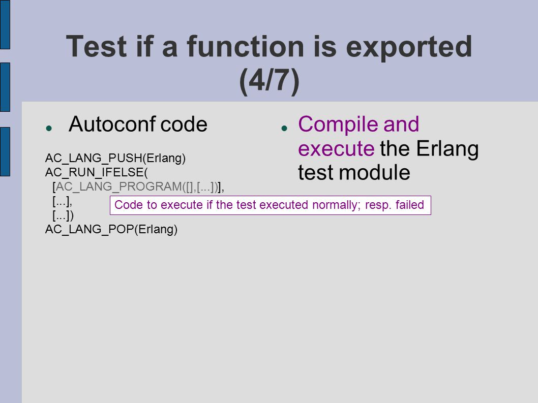 Test if a function is exported (4/7) Autoconf code AC_LANG_PUSH(Erlang) AC_RUN_IFELSE( [AC_LANG_PROGRAM([],[...])], [...], [...]) AC_LANG_POP(Erlang)