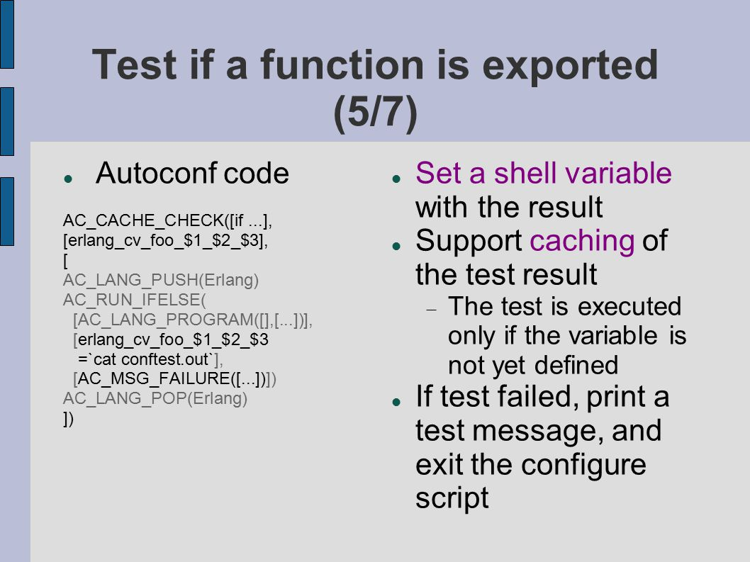 Test if a function is exported (5/7) Autoconf code AC_CACHE_CHECK([if...], [erlang_cv_foo_$1_$2_$3], [ AC_LANG_PUSH(Erlang) AC_RUN_IFELSE( [AC_LANG_PR