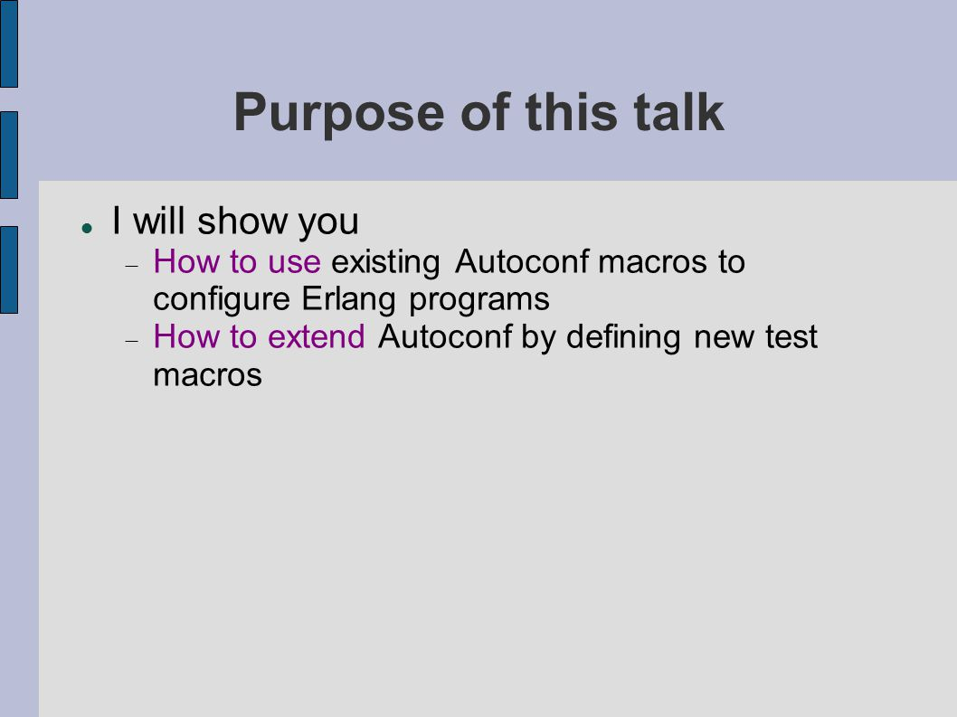 Purpose of this talk I will show you  How to use existing Autoconf macros to configure Erlang programs  How to extend Autoconf by defining new test
