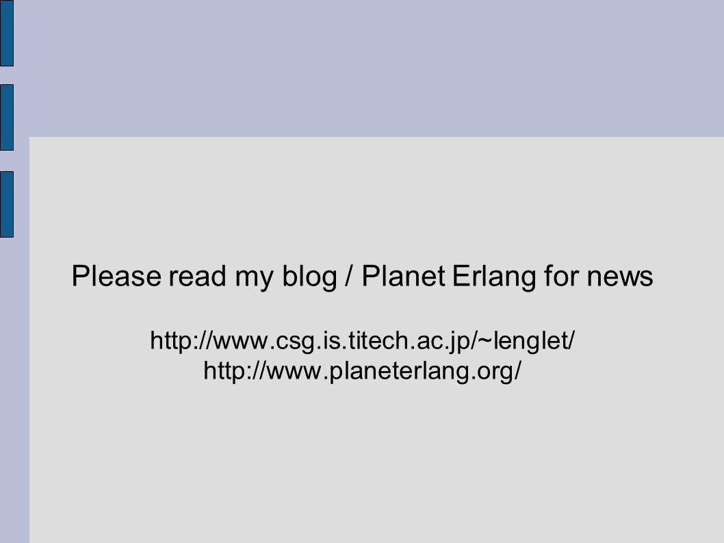 Please read my blog / Planet Erlang for news http://www.csg.is.titech.ac.jp/~lenglet/ http://www.planeterlang.org/