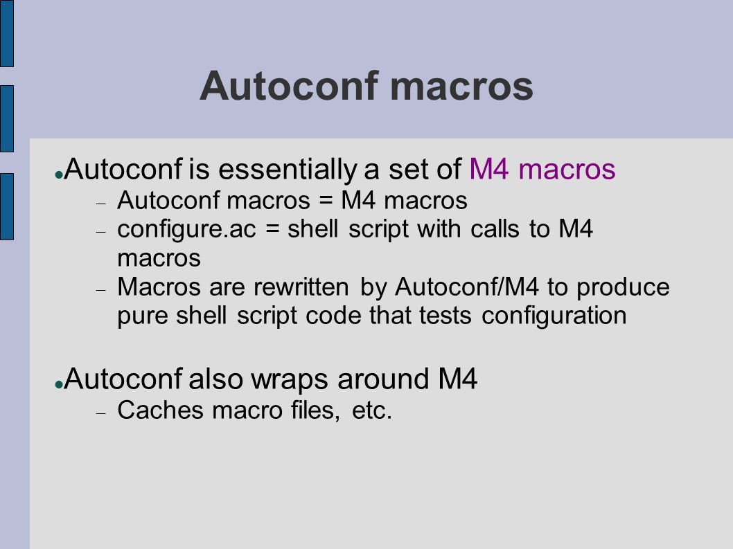 Autoconf macros Autoconf is essentially a set of M4 macros  Autoconf macros = M4 macros  configure.ac = shell script with calls to M4 macros  Macro