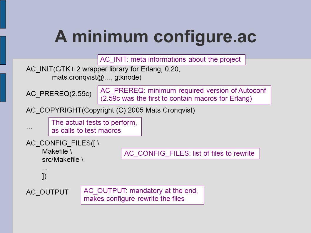 A minimum configure.ac AC_INIT(GTK+ 2 wrapper library for Erlang, 0.20, mats.cronqvist@..., gtknode) AC_PREREQ(2.59c) AC_COPYRIGHT(Copyright (C) 2005 Mats Cronqvist)...