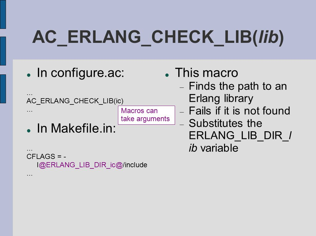 AC_ERLANG_CHECK_LIB(lib) In configure.ac:... AC_ERLANG_CHECK_LIB(ic)... In Makefile.in:... CFLAGS = - I@ERLANG_LIB_DIR_ic@/include... This macro  Fin