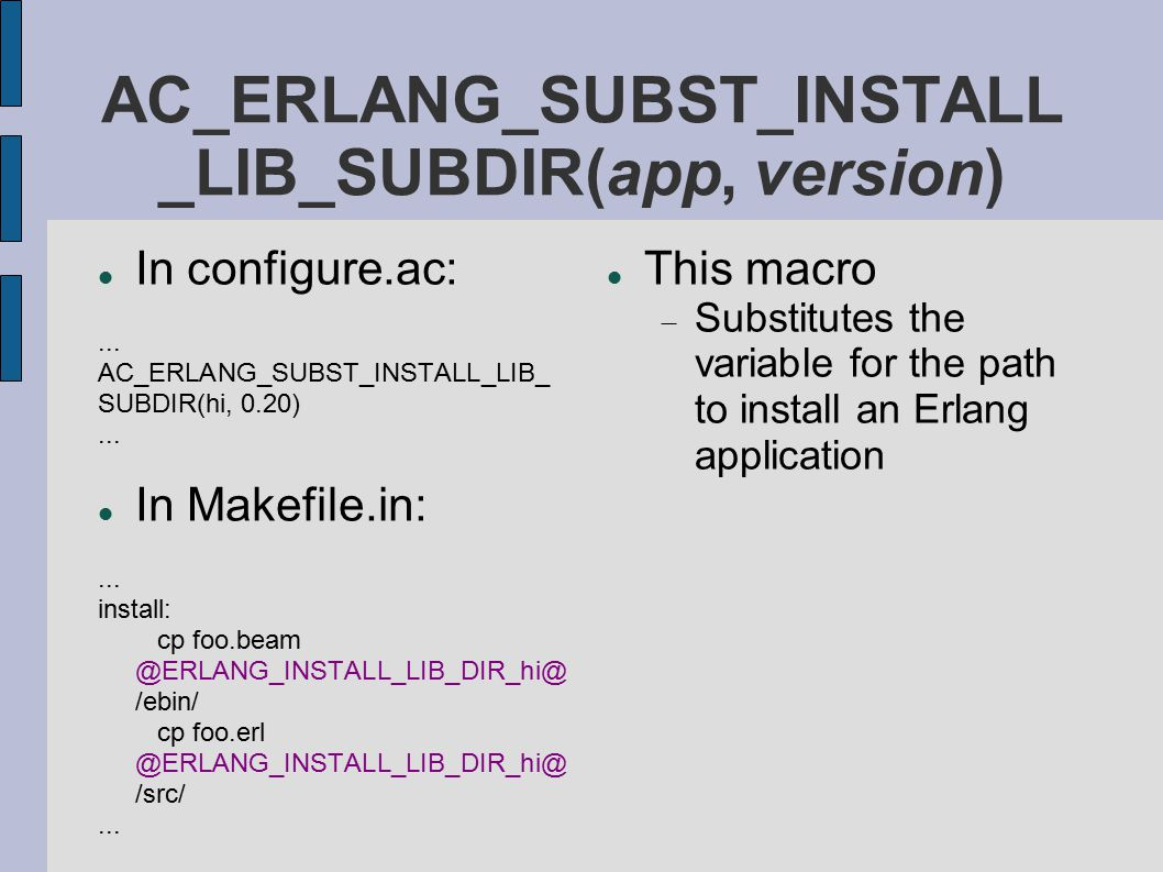Currently available Erlang- related macros (1/2) Checks for programs  AC_ERLANG_PATH_ERLC(...)  AC_ERLANG_NEED_ERLC(...)  AC_ERLANG_PATH_ERL(...)  AC_ERLANG_NEED_ERL(...) Substitutions for installed dirs  AC_ERLANG_SUBST_ROOT_DIR  AC_ERLANG_SUBST_LIB_DIR Checks for installed Erlang libraries  AC_ERLANG_CHECK_LIB(...)