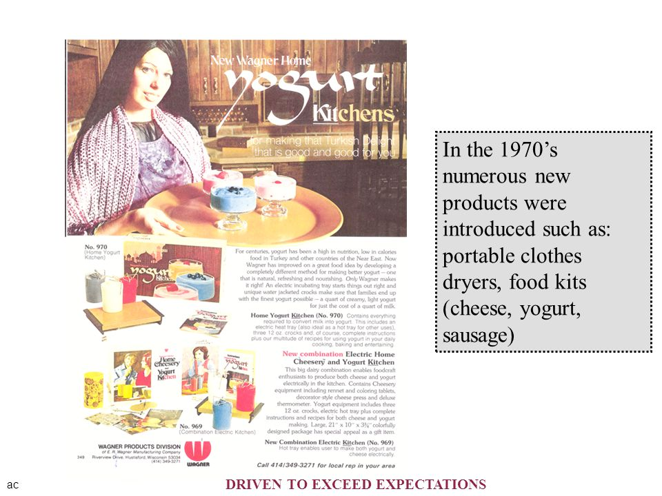 ac In the 1970's numerous new products were introduced such as: portable clothes dryers, food kits (cheese, yogurt, sausage) DRIVEN TO EXCEED EXPECTAT