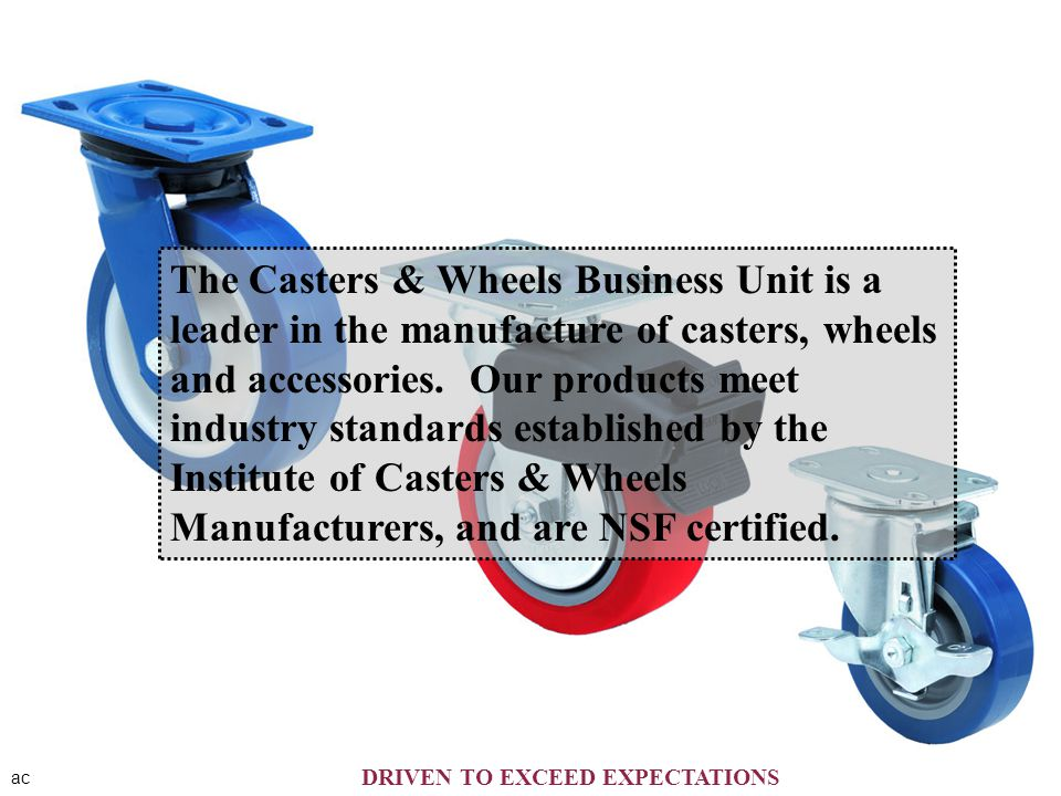 ac The Casters & Wheels Business Unit is a leader in the manufacture of casters, wheels and accessories. Our products meet industry standards establis