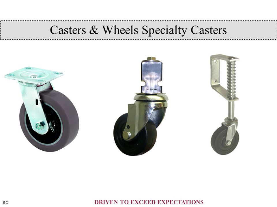 ac DRIVEN TO EXCEED EXPECTATIONS Casters & Wheels Specialty Casters