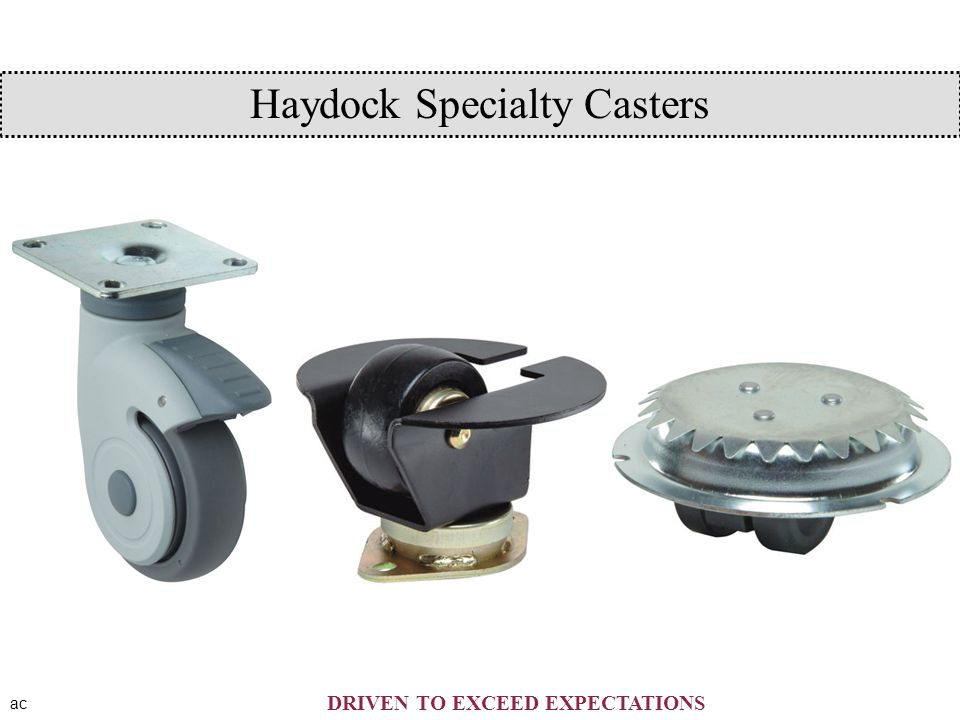 ac DRIVEN TO EXCEED EXPECTATIONS Haydock Specialty Casters