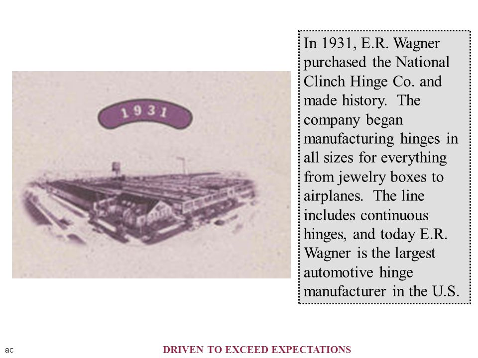 ac In 1931, E.R. Wagner purchased the National Clinch Hinge Co. and made history. The company began manufacturing hinges in all sizes for everything f