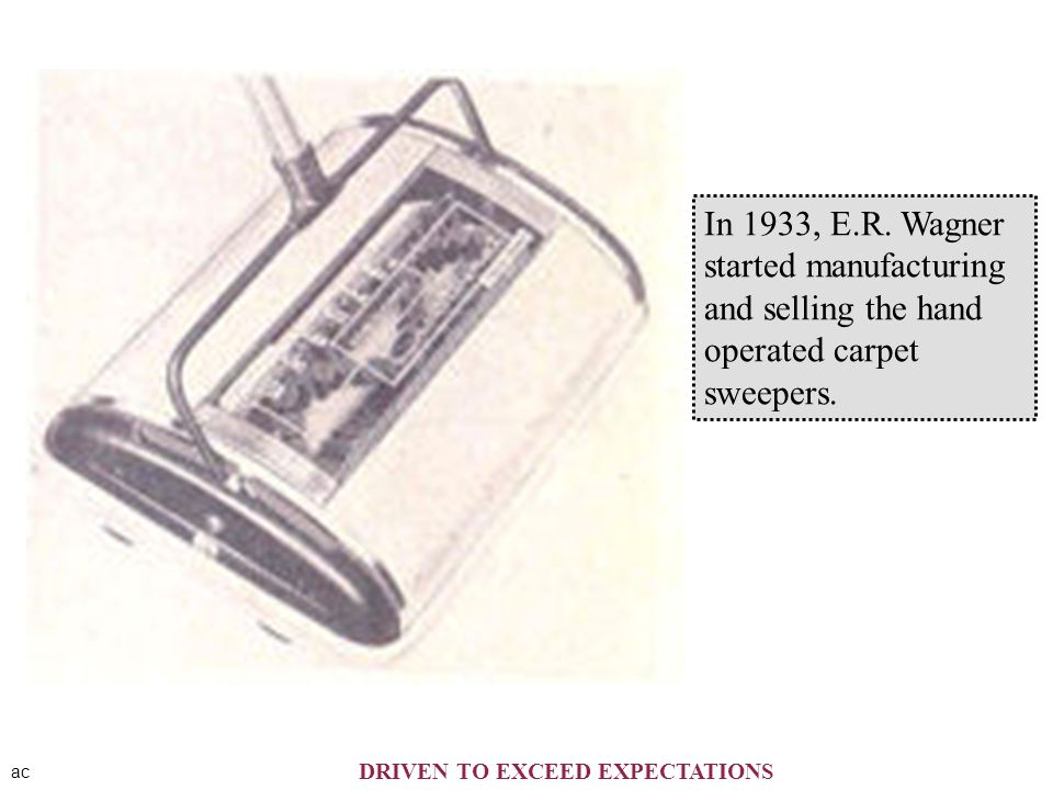 ac In 1933, E.R. Wagner started manufacturing and selling the hand operated carpet sweepers. DRIVEN TO EXCEED EXPECTATIONS
