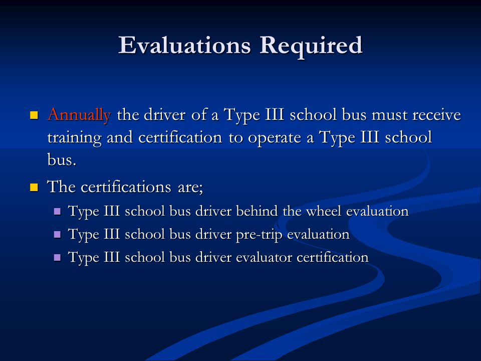 Evaluations Required Annually the driver of a Type III school bus must receive training and certification to operate a Type III school bus.