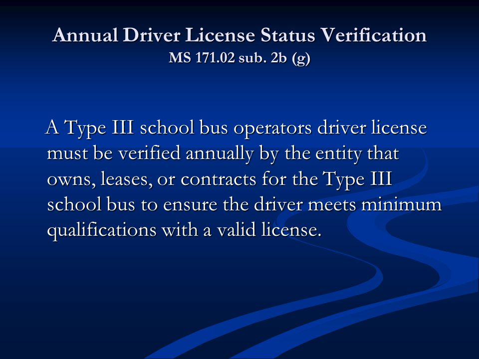 Annual Driver License Status Verification MS 171.02 sub. 2b (g) A Type III school bus operators driver license must be verified annually by the entity