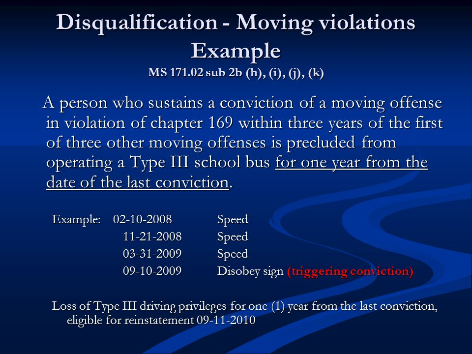 Disqualification - Moving violations Example MS 171.02 sub 2b (h), (i), (j), (k) A person who sustains a conviction of a moving offense in violation of chapter 169 within three years of the first of three other moving offenses is precluded from operating a Type III school bus for one year from the date of the last conviction.