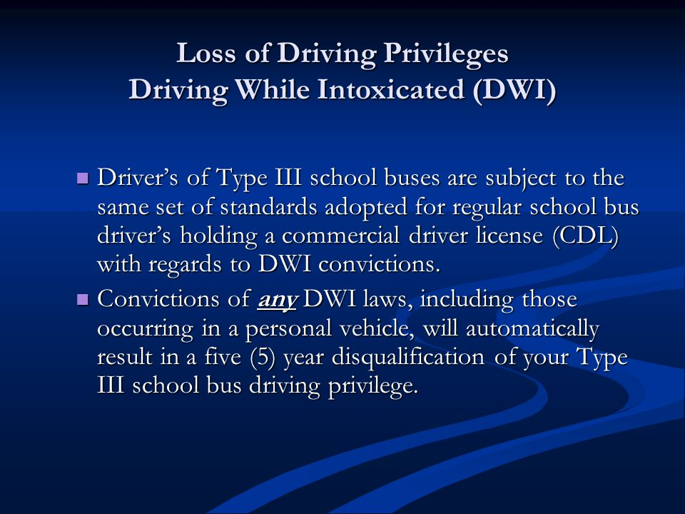 Loss of Driving Privileges Driving While Intoxicated (DWI) Driver's of Type III school buses are subject to the same set of standards adopted for regular school bus driver's holding a commercial driver license (CDL) with regards to DWI convictions.