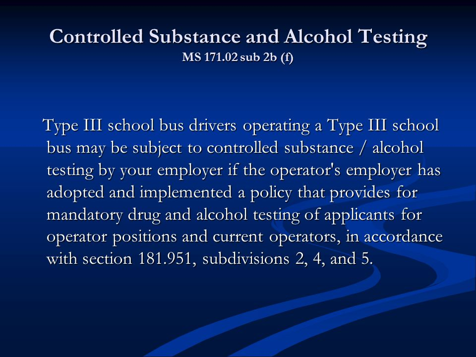 Controlled Substance and Alcohol Testing MS 171.02 sub 2b (f) Type III school bus drivers operating a Type III school bus may be subject to controlled substance / alcohol testing by your employer if the operator s employer has adopted and implemented a policy that provides for mandatory drug and alcohol testing of applicants for operator positions and current operators, in accordance with section 181.951, subdivisions 2, 4, and 5.