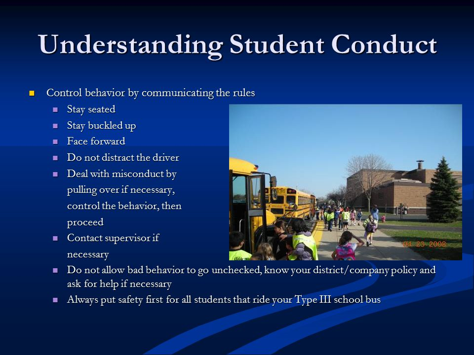 Understanding Student Conduct Control behavior by communicating the rules Control behavior by communicating the rules Stay seated Stay seated Stay buckled up Stay buckled up Face forward Face forward Do not distract the driver Do not distract the driver Deal with misconduct by Deal with misconduct by pulling over if necessary, control the behavior, then proceed Contact supervisor if Contact supervisor ifnecessary Do not allow bad behavior to go unchecked, know your district/company policy and ask for help if necessary Do not allow bad behavior to go unchecked, know your district/company policy and ask for help if necessary Always put safety first for all students that ride your Type III school bus Always put safety first for all students that ride your Type III school bus