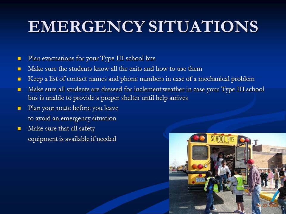 EMERGENCY SITUATIONS Plan evacuations for your Type III school bus Plan evacuations for your Type III school bus Make sure the students know all the exits and how to use them Make sure the students know all the exits and how to use them Keep a list of contact names and phone numbers in case of a mechanical problem Keep a list of contact names and phone numbers in case of a mechanical problem Make sure all students are dressed for inclement weather in case your Type III school bus is unable to provide a proper shelter until help arrives Make sure all students are dressed for inclement weather in case your Type III school bus is unable to provide a proper shelter until help arrives Plan your route before you leave Plan your route before you leave to avoid an emergency situation Make sure that all safety Make sure that all safety equipment is available if needed