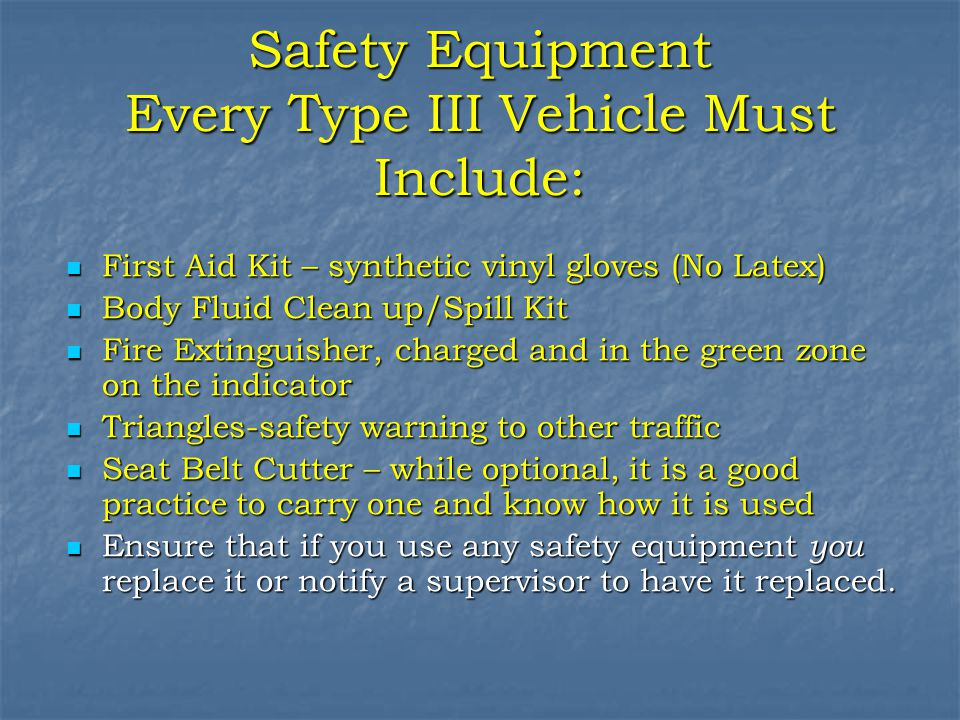 Safety Equipment Every Type III Vehicle Must Include: First Aid Kit – synthetic vinyl gloves (No Latex) First Aid Kit – synthetic vinyl gloves (No Latex) Body Fluid Clean up/Spill Kit Body Fluid Clean up/Spill Kit Fire Extinguisher, charged and in the green zone on the indicator Fire Extinguisher, charged and in the green zone on the indicator Triangles-safety warning to other traffic Triangles-safety warning to other traffic Seat Belt Cutter – while optional, it is a good practice to carry one and know how it is used Seat Belt Cutter – while optional, it is a good practice to carry one and know how it is used Ensure that if you use any safety equipment you replace it or notify a supervisor to have it replaced.