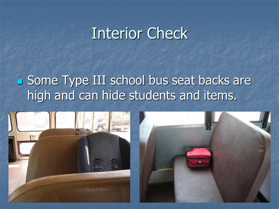 Interior Check Some Type III school bus seat backs are high and can hide students and items.
