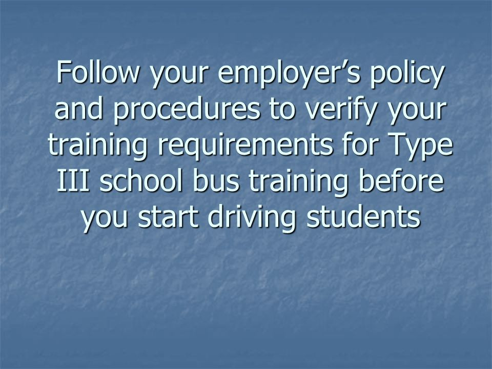 Follow your employer's policy and procedures to verify your training requirements for Type III school bus training before you start driving students