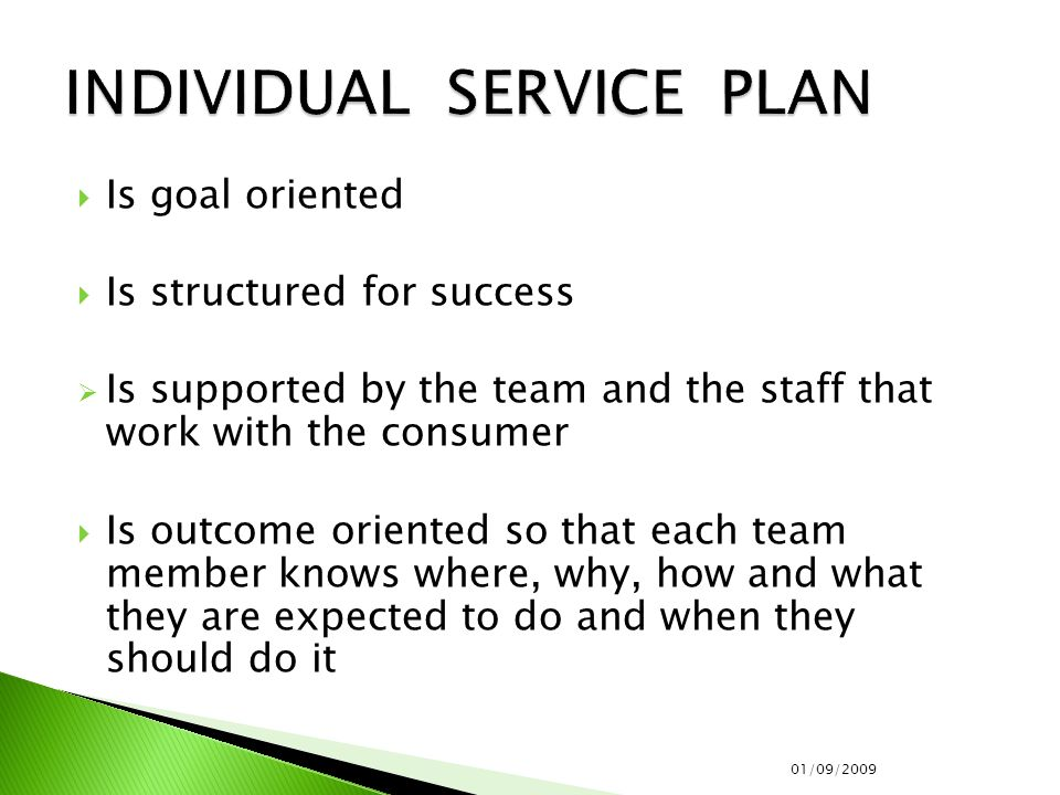  Is goal oriented  Is structured for success  Is supported by the team and the staff that work with the consumer  Is outcome oriented so that each team member knows where, why, how and what they are expected to do and when they should do it 01/09/2009