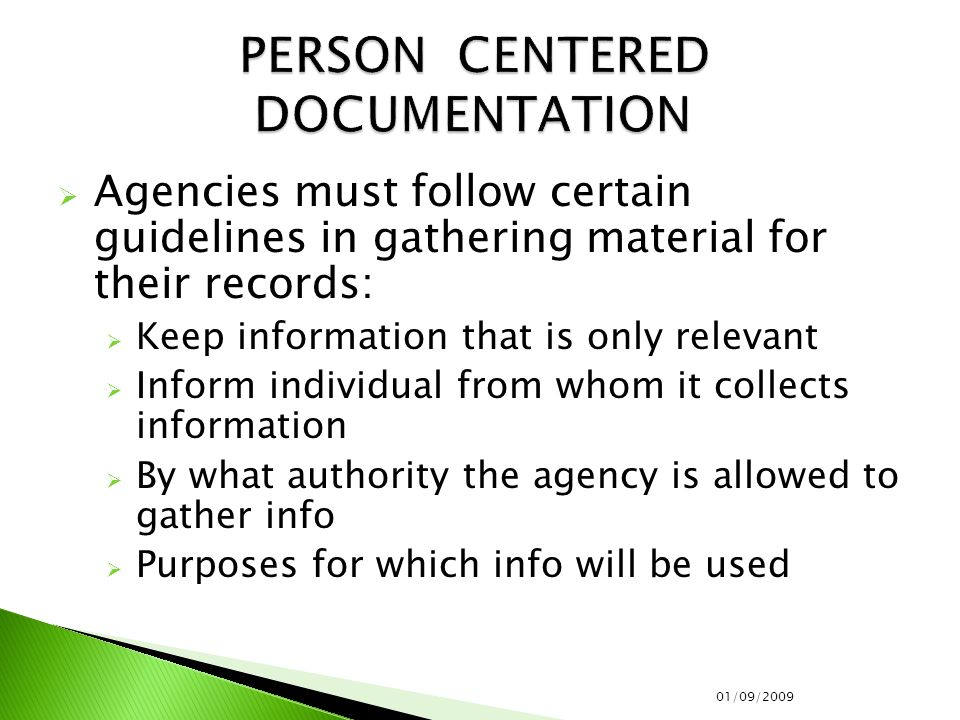  Agencies must follow certain guidelines in gathering material for their records:  Keep information that is only relevant  Inform individual from whom it collects information  By what authority the agency is allowed to gather info  Purposes for which info will be used 01/09/2009