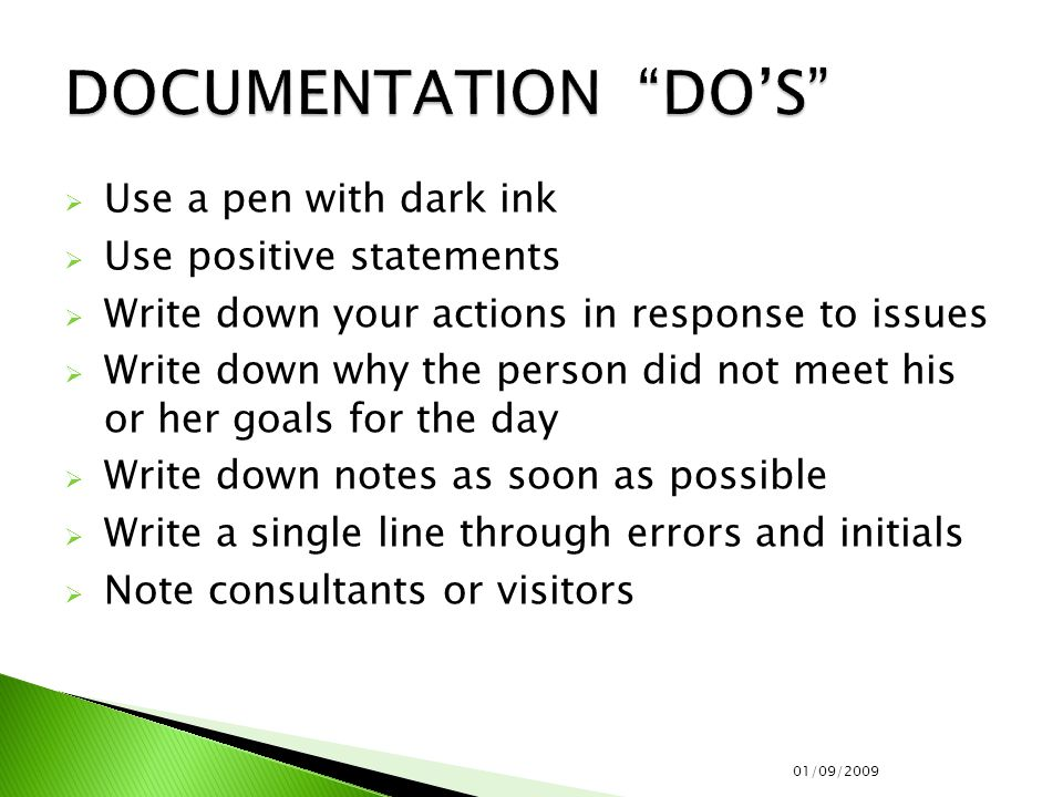  Use a pen with dark ink  Use positive statements  Write down your actions in response to issues  Write down why the person did not meet his or her goals for the day  Write down notes as soon as possible  Write a single line through errors and initials  Note consultants or visitors 01/09/2009