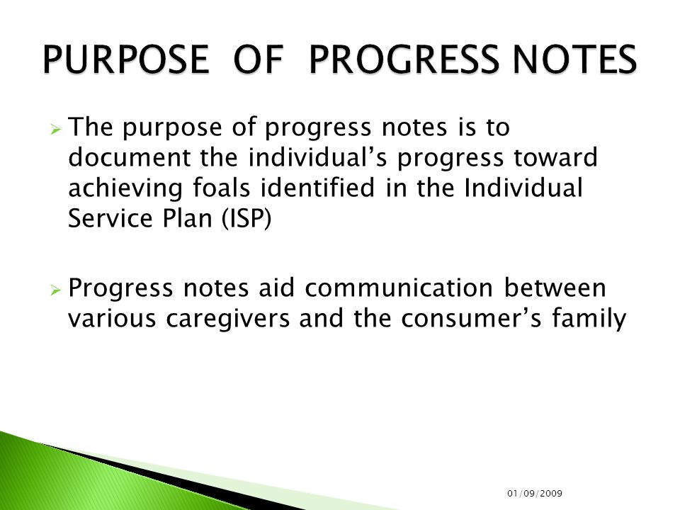 The purpose of progress notes is to document the individual's progress toward achieving foals identified in the Individual Service Plan (ISP)  Progress notes aid communication between various caregivers and the consumer's family 01/09/2009