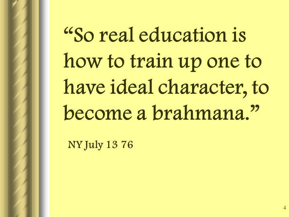 4 So real education is how to train up one to have ideal character, to become a brahmana. NY July 13 76