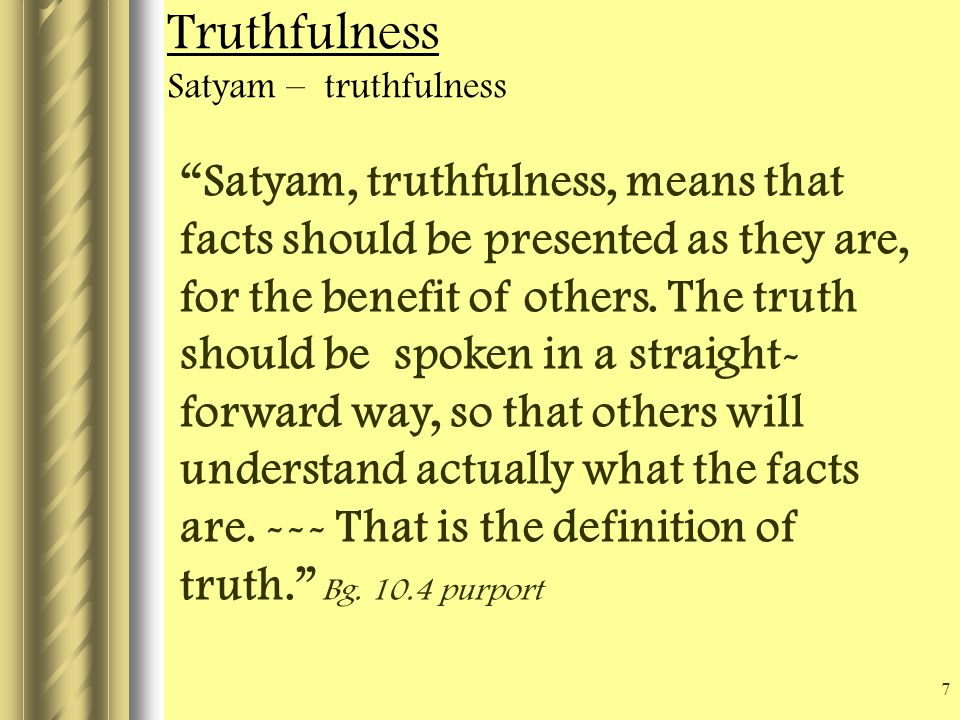 7 Truthfulness Satyam – truthfulness Satyam, truthfulness, means that facts should be presented as they are, for the benefit of others.