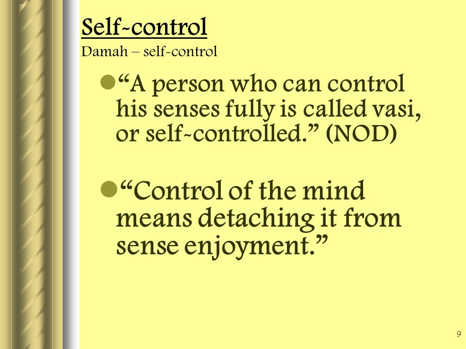 9 Self-control Damah – self-control A person who can control his senses fully is called vasi, or self-controlled. (NOD) Control of the mind means detaching it from sense enjoyment.