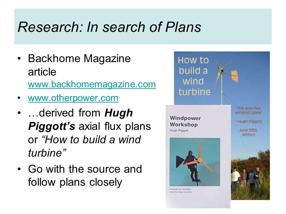 Research: In search of Plans Backhome Magazine article www.backhomemagazine.com www.backhomemagazine.com www.otherpower.com …derived from Hugh Piggott's axial flux plans or How to build a wind turbine Go with the source and follow plans closely