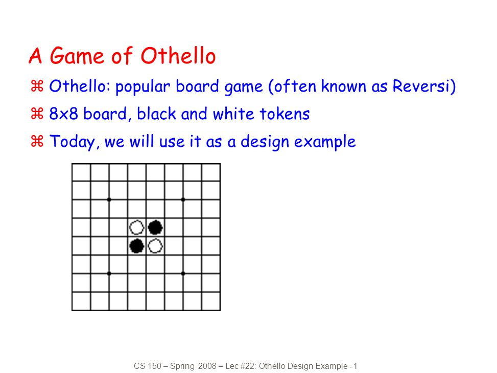 CS 150 – Spring 2008 – Lec #22: Othello Design Example - 1 A Game of Othello zOthello: popular board game (often known as Reversi) z8x8 board, black a