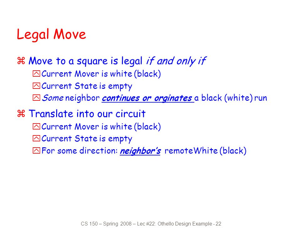 CS 150 – Spring 2008 – Lec #22: Othello Design Example - 22 Legal Move zMove to a square is legal if and only if yCurrent Mover is white (black) yCurr
