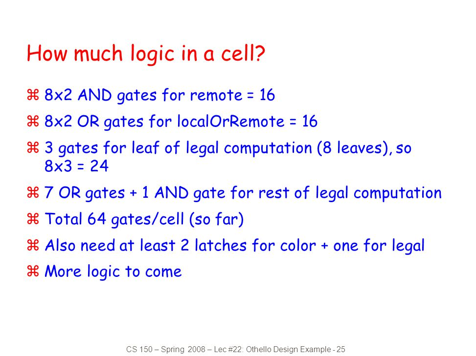 CS 150 – Spring 2008 – Lec #22: Othello Design Example - 25 How much logic in a cell? z8x2 AND gates for remote = 16 z8x2 OR gates for localOrRemote =
