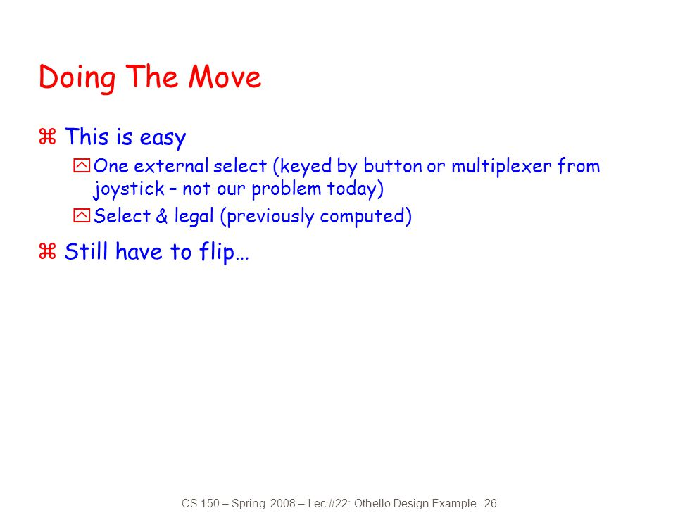 CS 150 – Spring 2008 – Lec #22: Othello Design Example - 26 Doing The Move zThis is easy yOne external select (keyed by button or multiplexer from joy